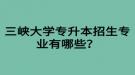 三峡大学专升本招生专业有哪些?