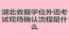 湖北省报学位外语考试现场确认流程是什么