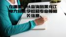 在哪里可以查询到黑龙江电大招生学校和专业等相关信息