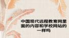 中国现代远程教育网里面的内容和学校网站的一样吗