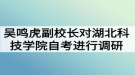 吴鸣虎副校长对湖北科技学院自考本科助学进行调研