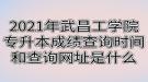 2021年武昌工学院专升本成绩查询时间和查询网址是什么
