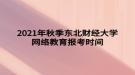2021年秋季东北财经大学网络教育报考时间