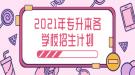 2021年湖北省普通专升本各学校分专业招生计划表