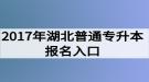 2017年湖北普通专升本报名入口