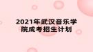 2021年武汉音乐学院成考招生计划