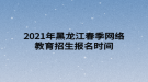 2021年黑龙江春季网络教育招生报名时间