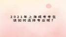 2021年上海成考考生该如何选择专业呢?