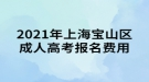2021年上海宝山区成人高考报名费用通知