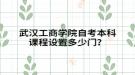 武汉工商学院自考本科课程设置多少门?