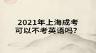 2021年上海成考可以不考英语吗?