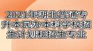 2021年湖北普通专升本民办本科学校招生计划和招生专业