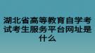 湖北省高等教育自学考试考生服务平台网址是什么