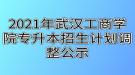 2021年武汉工商学院专升本招生计划调整公示