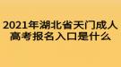 2021年湖北省天门成人高考报名入口是什么