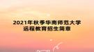 2021年秋季华南师范大学远程教育招生简章