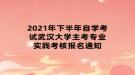 2021年下半年自学考试武汉大学主考专业实践考核报名通知