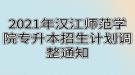 2021年汉江师范学院专升本招生计划调整通知