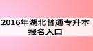 2016年湖北普通专升本报名入口