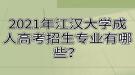 2021年江汉大学成人高考招生专业有哪些?