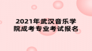 2021年武汉音乐学院成考专业考试报名
