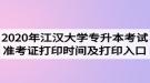 2020年江汉大学专升本考试准考证打印时间及打印入口