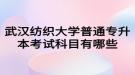 武汉纺织大学普通专升本考试科目有哪些?