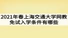 2021年春上海交通大学网教免试入学条件有哪些