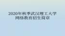 2020年秋季武汉理工大学网络教育招生简章