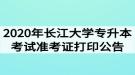 2020年长江大学专升本考试准考证打印公告