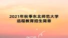 2021年秋季东北师范大学远程教育招生简章