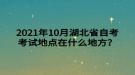2021年10月湖北省自考考试地点在什么地方?