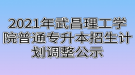 2021年武昌理工学院普通专升本招生计划调整公示