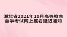 湖北省2021年10月高等教育自学考试网上报名延迟通知