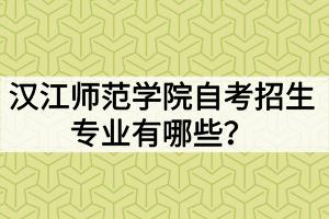汉江师范学院自考招生专业有哪些?