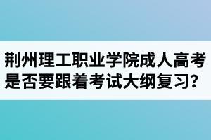 荆州理工职业学院成人高考是否要跟着考试大纲复习?