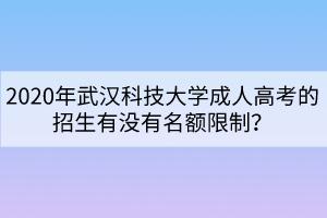 2020年武汉科技大学成人高考的招生有没有名额限制?