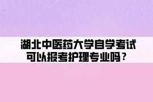 湖北中医药大学自学考试可以报考护理专业吗?