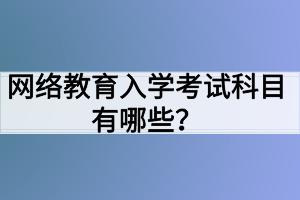 网络教育入学考试科目有哪些?