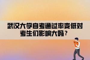 武汉大学自考通过率变低对考生们影响大吗?