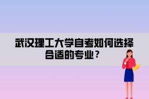 武汉理工大学自考如何选择合适的专业?