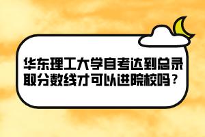 华东理工大学自考达到总录取分数线才可以进院校吗?