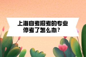 上海自考报考的专业停考了怎么办?