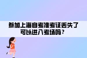 参加上海自考准考证丢失了可以进入考场吗?