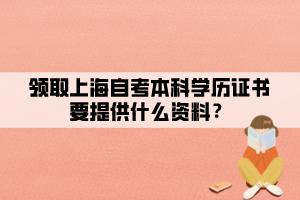 领取上海自考本科学历证书要提供什么资料?