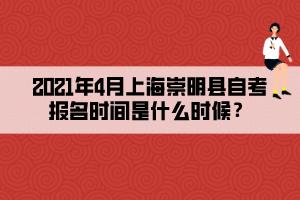 2021年4月上海崇明县自考报名时间是什么时候?