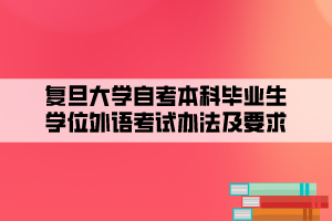 复旦大学自考本科毕业生学位外语考试办法及要求