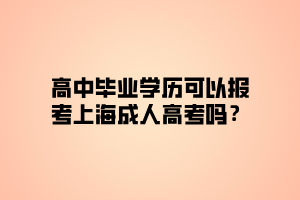 高中毕业学历可以报考上海成人高考吗?