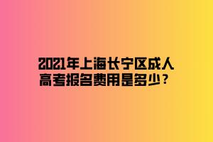 2021年上海长宁区成人高考报名费用是多少?