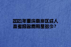 2021年重庆南岸区成人高考报名费用是多少?